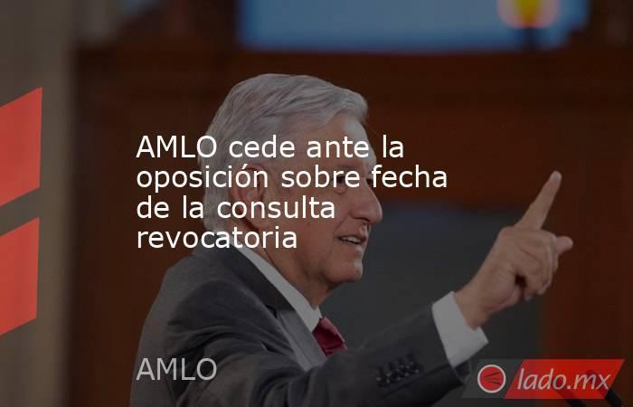 AMLO cede ante la oposición sobre fecha de la consulta revocatoria. Noticias en tiempo real