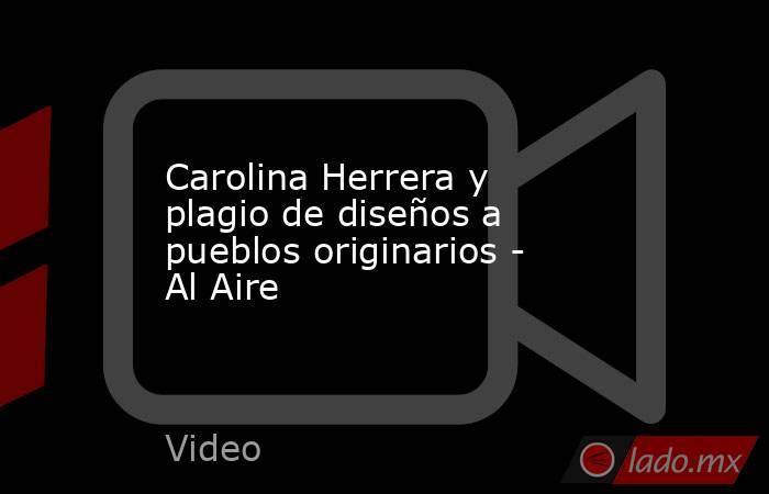 Carolina Herrera y plagio de diseños a pueblos originarios - Al Aire. Noticias en tiempo real
