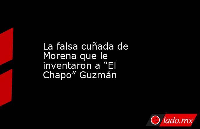 """La falsa cuñada de Morena que le inventaron a """"El Chapo"""" Guzmán. Noticias en tiempo real"""