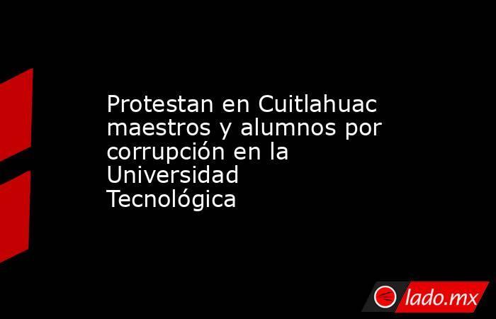 Protestan en Cuitlahuac maestros y alumnos por corrupción en la Universidad Tecnológica. Noticias en tiempo real