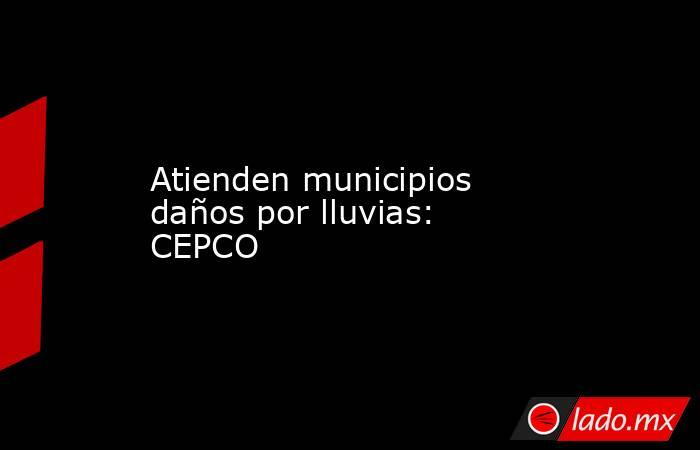 Atienden municipios daños por lluvias: CEPCO. Noticias en tiempo real