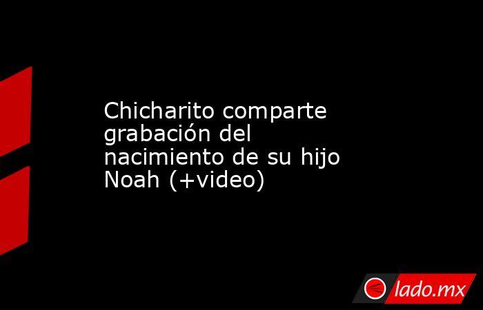 Chicharito comparte grabación del nacimiento de su hijo Noah (+video). Noticias en tiempo real