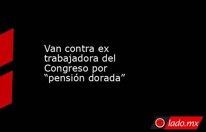 """Van contra ex trabajadora del Congreso por """"pensión dorada"""". Noticias en tiempo real"""