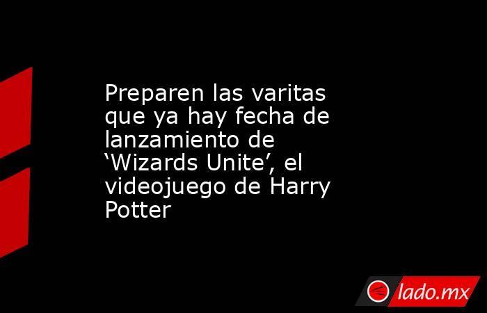 Preparen las varitas que ya hay fecha de lanzamiento de 'Wizards Unite', el videojuego de Harry Potter. Noticias en tiempo real