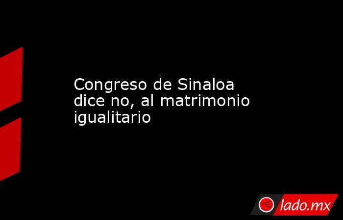 Congreso de Sinaloa dice no, al matrimonio igualitario. Noticias en tiempo real
