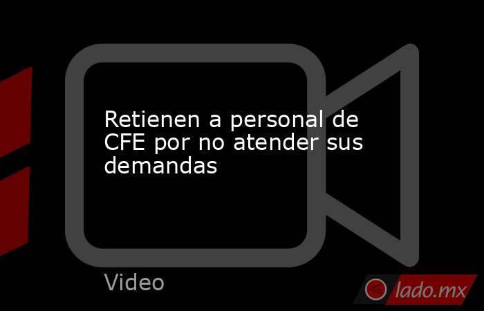 Retienen a personal de CFE por no atender sus demandas. Noticias en tiempo real
