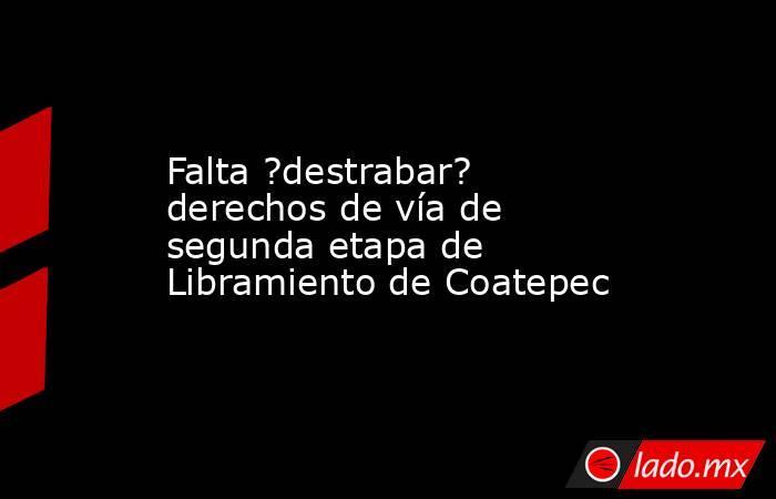 Falta ?destrabar? derechos de vía de segunda etapa de Libramiento de Coatepec. Noticias en tiempo real