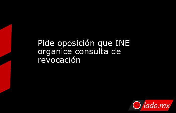 Pide oposición que INE organice consulta de revocación. Noticias en tiempo real