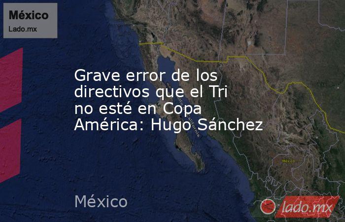 Grave error de los directivos que el Tri no esté en Copa América: Hugo Sánchez. Noticias en tiempo real