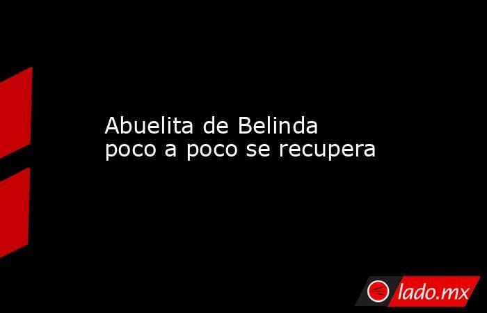 Abuelita de Belinda poco a poco se recupera. Noticias en tiempo real
