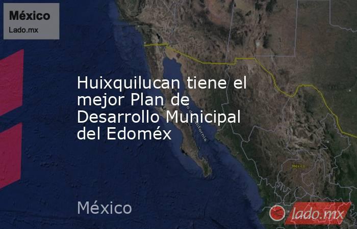 Huixquilucan tiene el mejor Plan de Desarrollo Municipal del Edoméx. Noticias en tiempo real