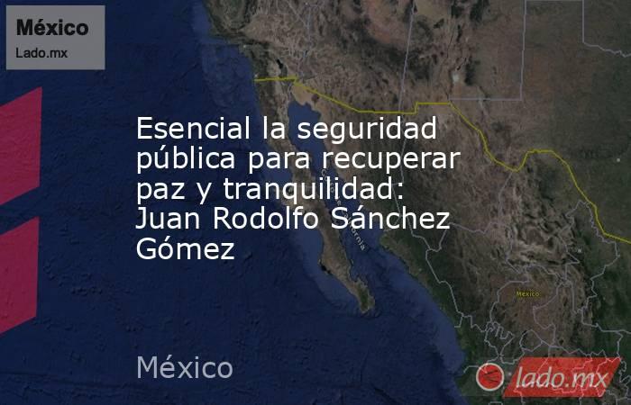 Esencial la seguridad pública para recuperar paz y tranquilidad: Juan Rodolfo Sánchez Gómez. Noticias en tiempo real