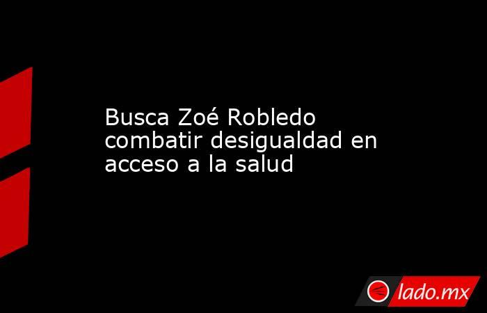 Busca Zoé Robledo combatir desigualdad en acceso a la salud. Noticias en tiempo real