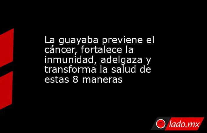 La guayaba previene el cáncer, fortalece la inmunidad, adelgaza y transforma la salud de estas 8 maneras. Noticias en tiempo real
