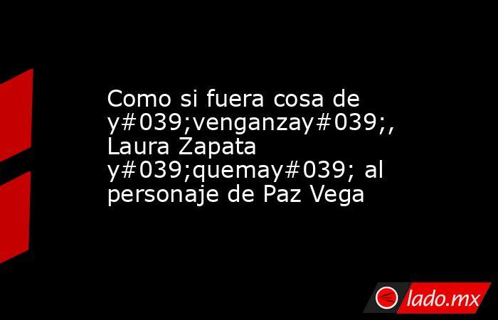 Como si fuera cosa de y#039;venganzay#039;, Laura Zapata y#039;quemay#039; al personaje de Paz Vega. Noticias en tiempo real