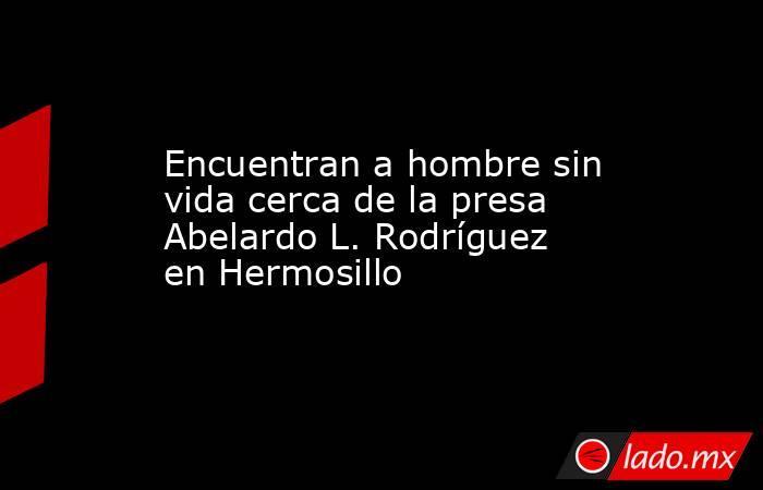 Encuentran a hombre sin vida cerca de la presa Abelardo L. Rodríguez en Hermosillo. Noticias en tiempo real