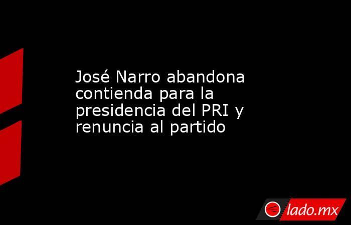 José Narro abandona contienda para la presidencia del PRI y renuncia al partido. Noticias en tiempo real