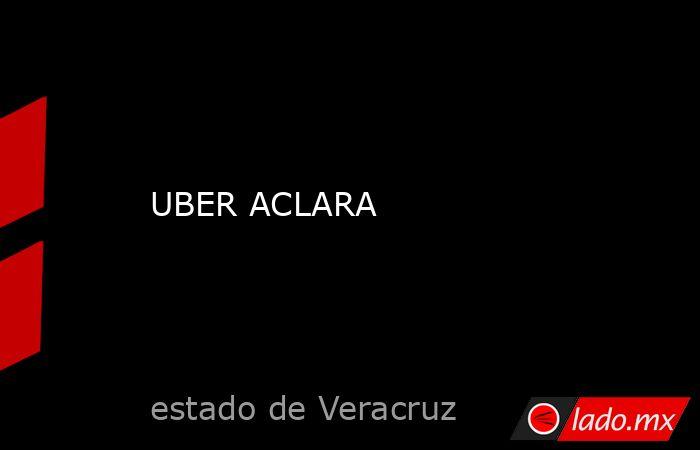 UBER ACLARA. Noticias en tiempo real