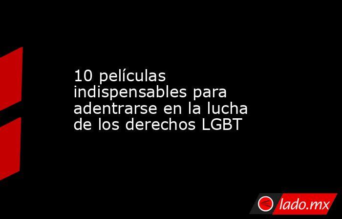 10 películas indispensables para adentrarse en la lucha de los derechos LGBT. Noticias en tiempo real