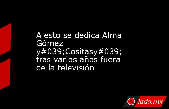 A esto se dedica Alma Gómez y#039;Cositasy#039; tras varios años fuera de la televisión. Noticias en tiempo real