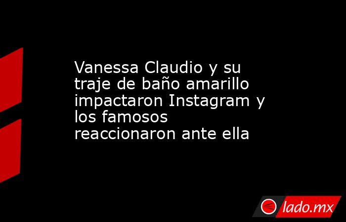 Vanessa Claudio y su traje de baño amarillo impactaron Instagram y los famosos reaccionaron ante ella. Noticias en tiempo real