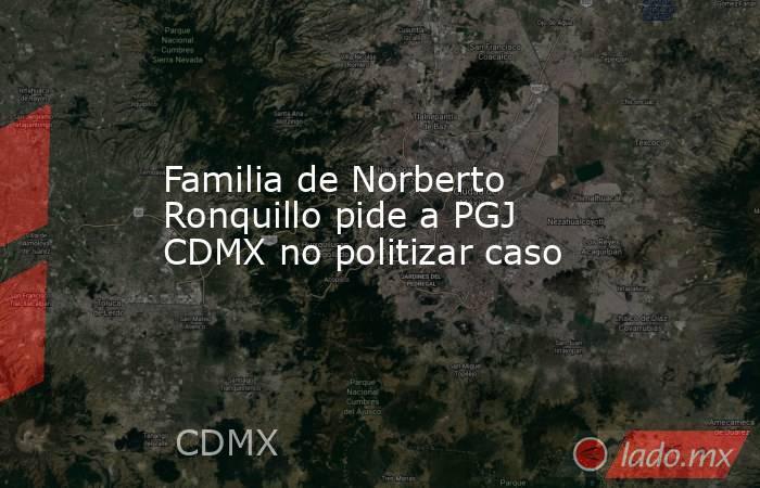 Familia de Norberto Ronquillo pide a PGJ CDMX no politizar caso. Noticias en tiempo real