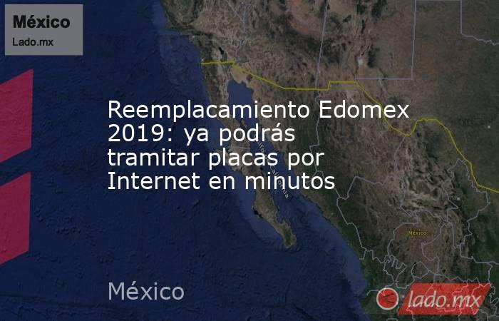 Reemplacamiento Edomex 2019: ya podrás tramitar placas por Internet en minutos. Noticias en tiempo real