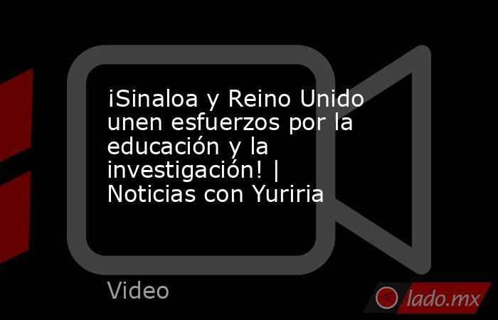 ¡Sinaloa y Reino Unido unen esfuerzos por la educación y la investigación! | Noticias con Yuriria. Noticias en tiempo real