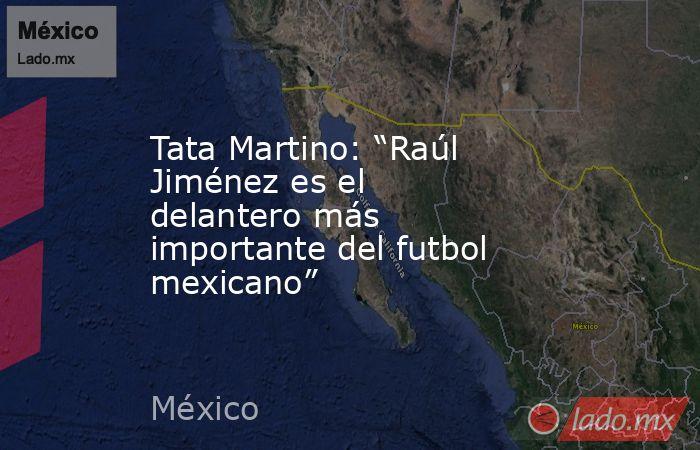 """Tata Martino: """"Raúl Jiménez es el delantero más importante del futbol mexicano"""". Noticias en tiempo real"""