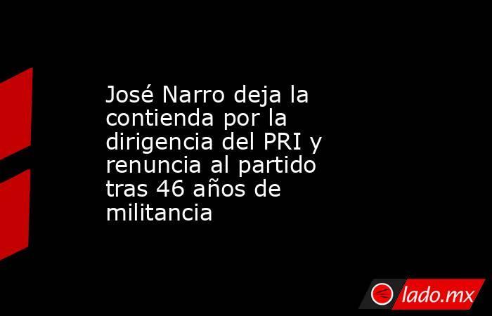 José Narro deja la contienda por la dirigencia del PRI y renuncia al partido tras 46 años de militancia. Noticias en tiempo real