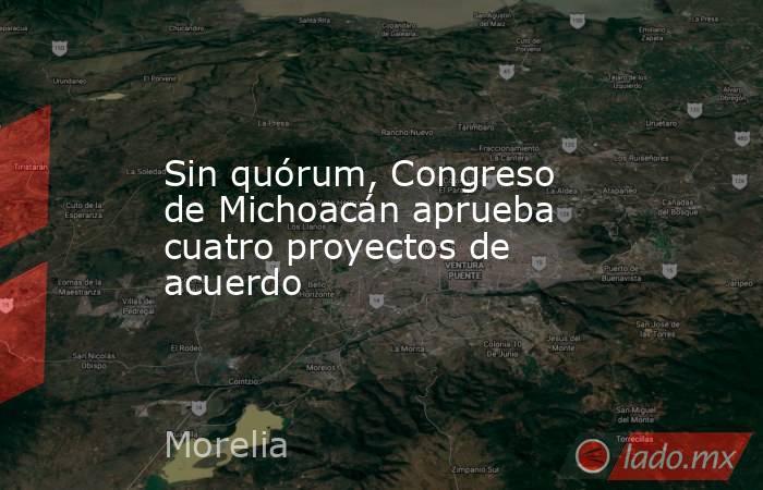 Sin quórum, Congreso de Michoacán aprueba cuatro proyectos de acuerdo. Noticias en tiempo real