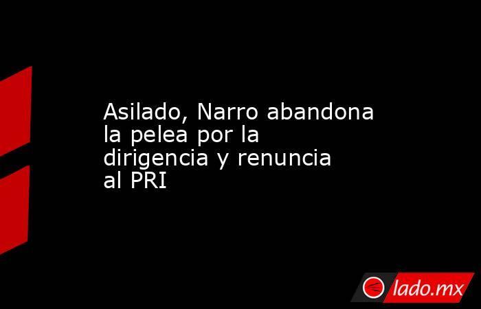 Asilado, Narro abandona la pelea por la dirigencia y renuncia al PRI. Noticias en tiempo real
