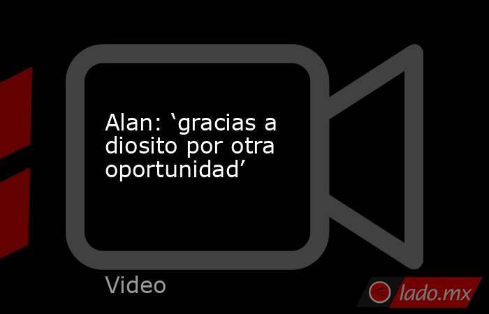 Alan: 'gracias a diosito por otra oportunidad'. Noticias en tiempo real
