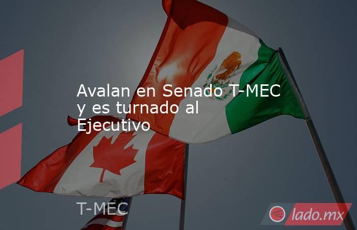 Avalan en Senado T-MEC y es turnado al Ejecutivo. Noticias en tiempo real