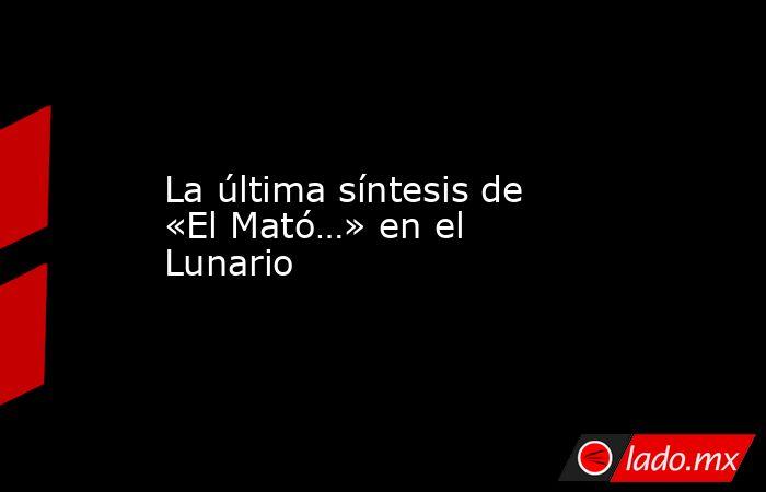 La última síntesis de «El Mató…» en el Lunario. Noticias en tiempo real