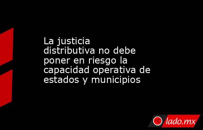 La justicia distributiva no debe poner en riesgo la capacidad operativa de estados y municipios. Noticias en tiempo real