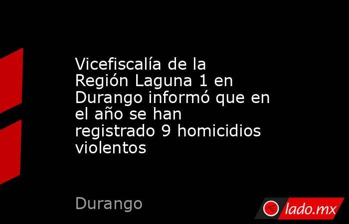 Vicefiscalía de la Región Laguna 1 en Durango informó que en el año se han registrado 9 homicidios violentos . Noticias en tiempo real