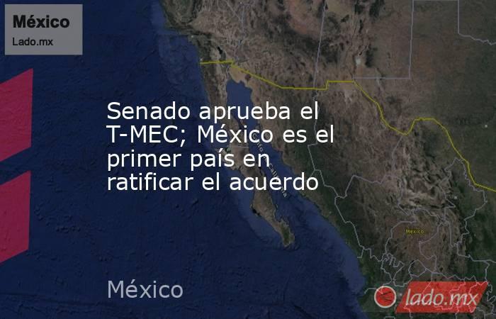 Senado aprueba el T-MEC; México es el primer país en ratificar el acuerdo. Noticias en tiempo real