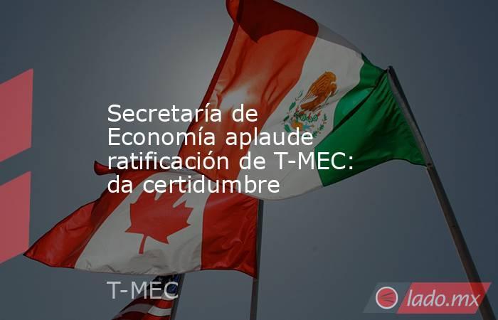 Secretaría de Economía aplaude ratificación de T-MEC: da certidumbre. Noticias en tiempo real