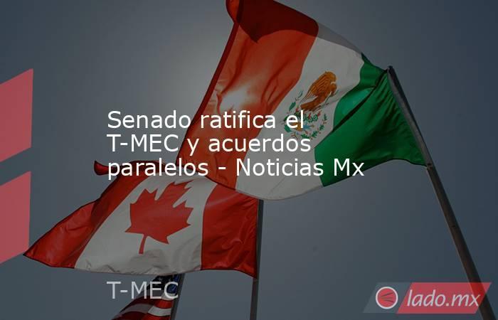 Senado ratifica el T-MEC y acuerdos paralelos - Noticias Mx. Noticias en tiempo real