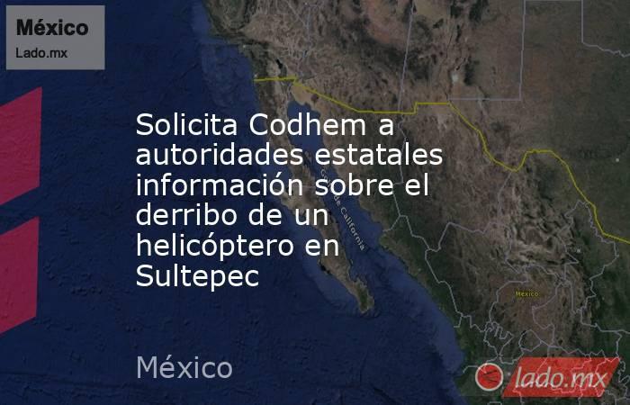 Solicita Codhem a autoridades estatales información sobre el derribo de un helicóptero en Sultepec. Noticias en tiempo real