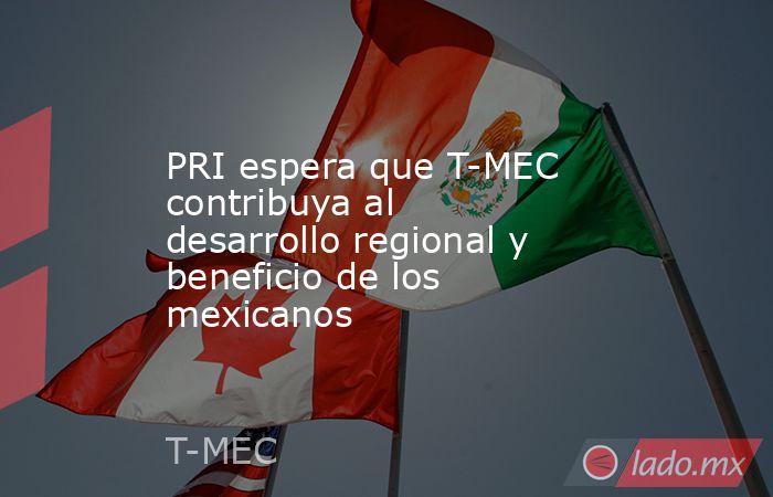 PRI espera que T-MEC contribuya al desarrollo regional y beneficio de los mexicanos. Noticias en tiempo real