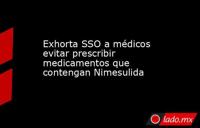 Exhorta SSO a médicos evitar prescribir medicamentos que contengan Nimesulida. Noticias en tiempo real