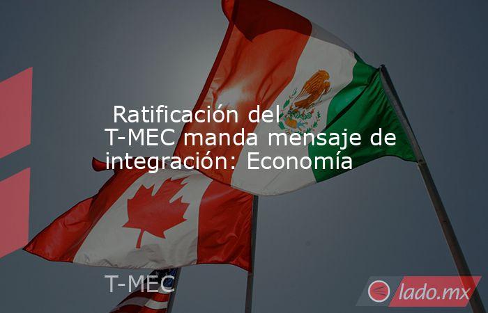 Ratificación del T-MEC manda mensaje de integración: Economía. Noticias en tiempo real