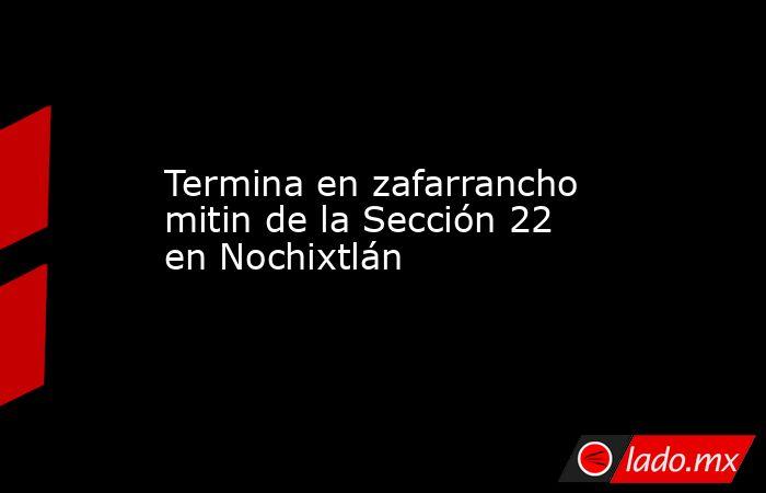 Termina en zafarrancho mitin de la Sección 22 en Nochixtlán. Noticias en tiempo real