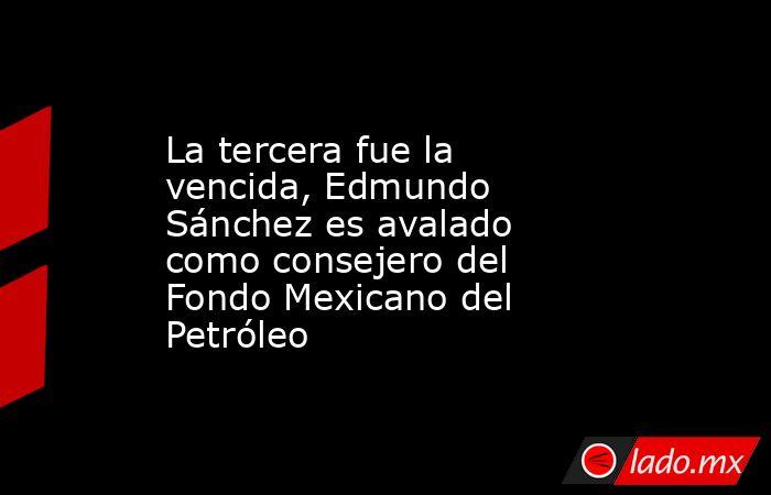 La tercera fue la vencida, Edmundo Sánchez es avalado como consejero del Fondo Mexicano del Petróleo. Noticias en tiempo real