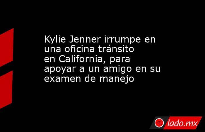 Kylie Jenner irrumpe en una oficina tránsito en California, para apoyar a un amigo en su examen de manejo. Noticias en tiempo real