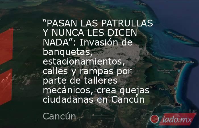 """""""PASAN LAS PATRULLAS Y NUNCA LES DICEN NADA"""": Invasión de banquetas, estacionamientos, calles y rampas por parte de talleres mecánicos, crea quejas ciudadanas en Cancún. Noticias en tiempo real"""