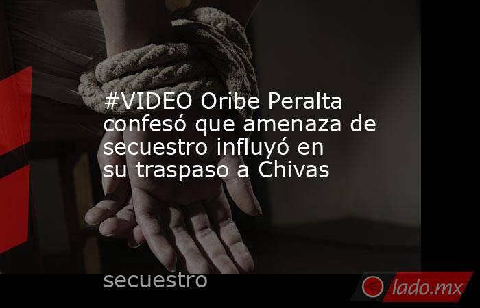 #VIDEO Oribe Peralta confesó que amenaza de secuestro influyó en su traspaso a Chivas . Noticias en tiempo real