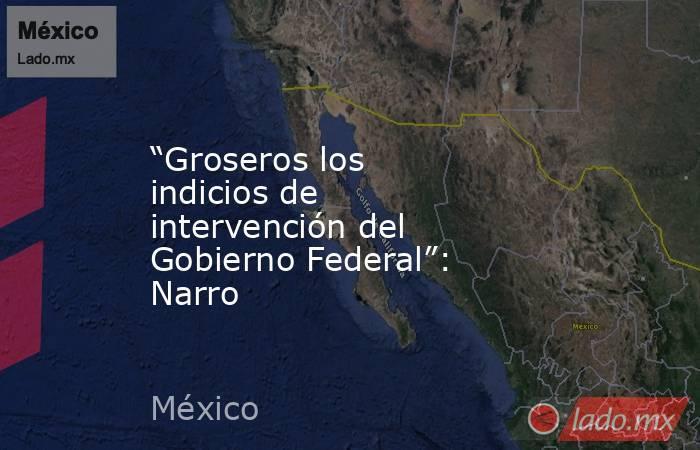 """""""Groseros los indicios de intervención del Gobierno Federal"""": Narro. Noticias en tiempo real"""